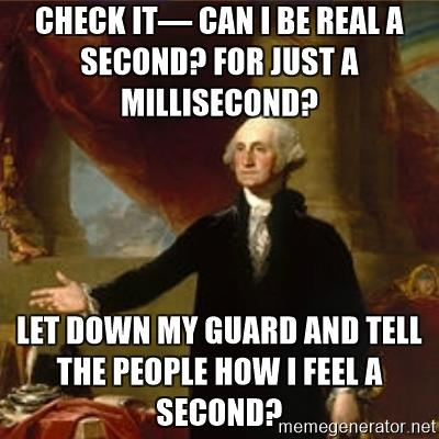 george-washington-check-it-can-i-be-real-a-second-for-just-a-millisecond-let-down-my-guard-and-tell