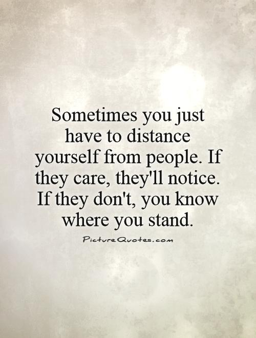 sometimes-you-just-have-to-distance-yourself-from-people-if-they-care-theyll-notice-if-they-dont-you-know-where-you-stand-quote-1