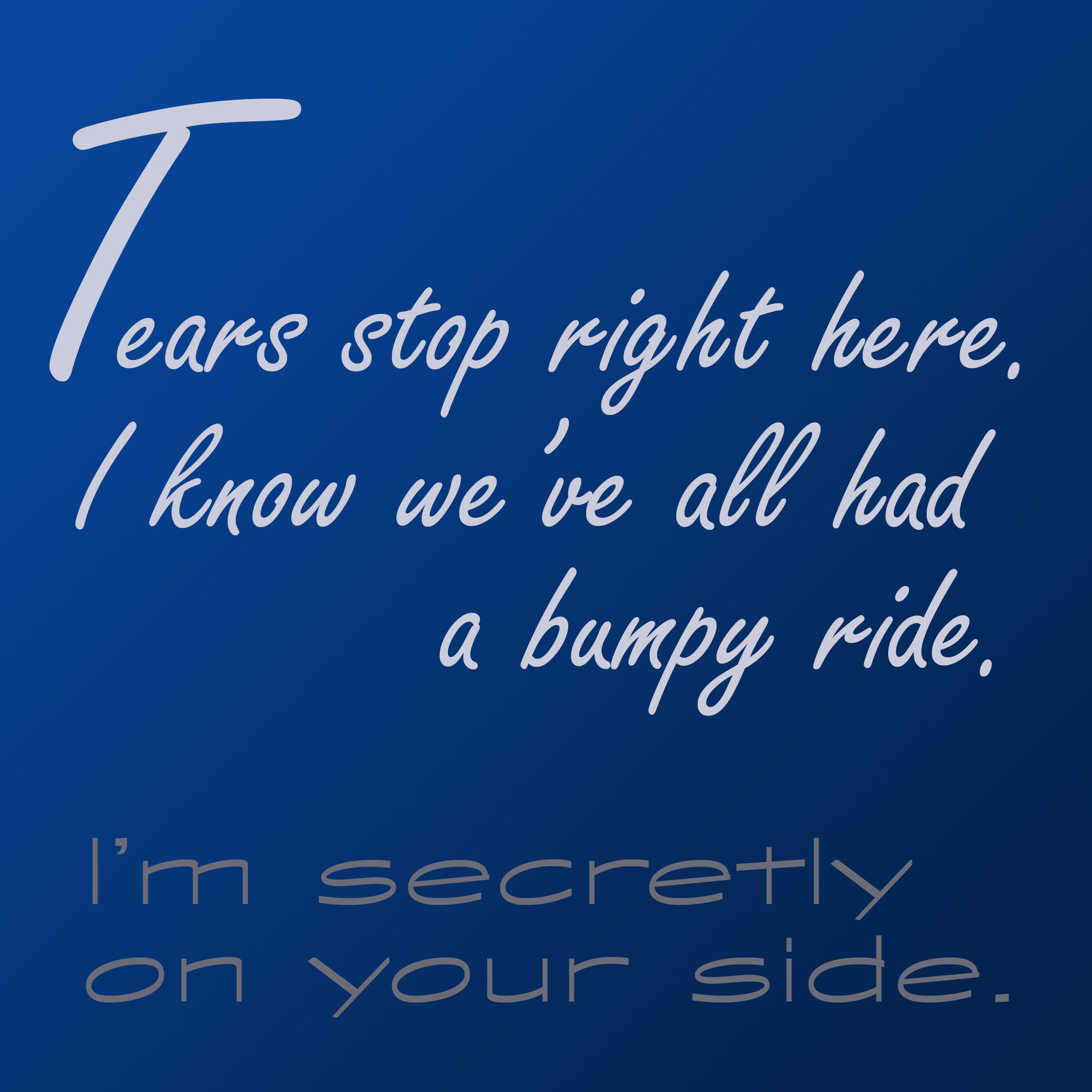 Tears stop right here. I know we've all had a bumpy ride. I'm secretly on your side.