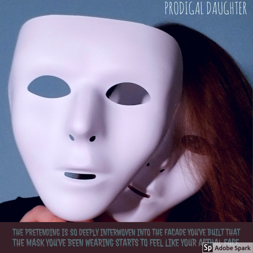 """The pretending is so deeply interwoven into the facade you've built that the mask you've been wearing starts to feel like your actual face."" - Prodigal Daughter Pg. 23"
