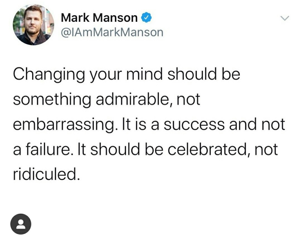 Changing your mind should be something admirable, not embarrassing. It is a success and not a failure. It should be celebrated, not ridiculed.
