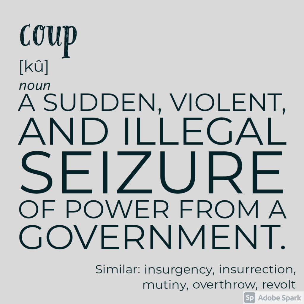 Coup - a sudden, violent, and illegal seizure of power from a government. Similar: insurgency, insurrection, overthrow, revolt