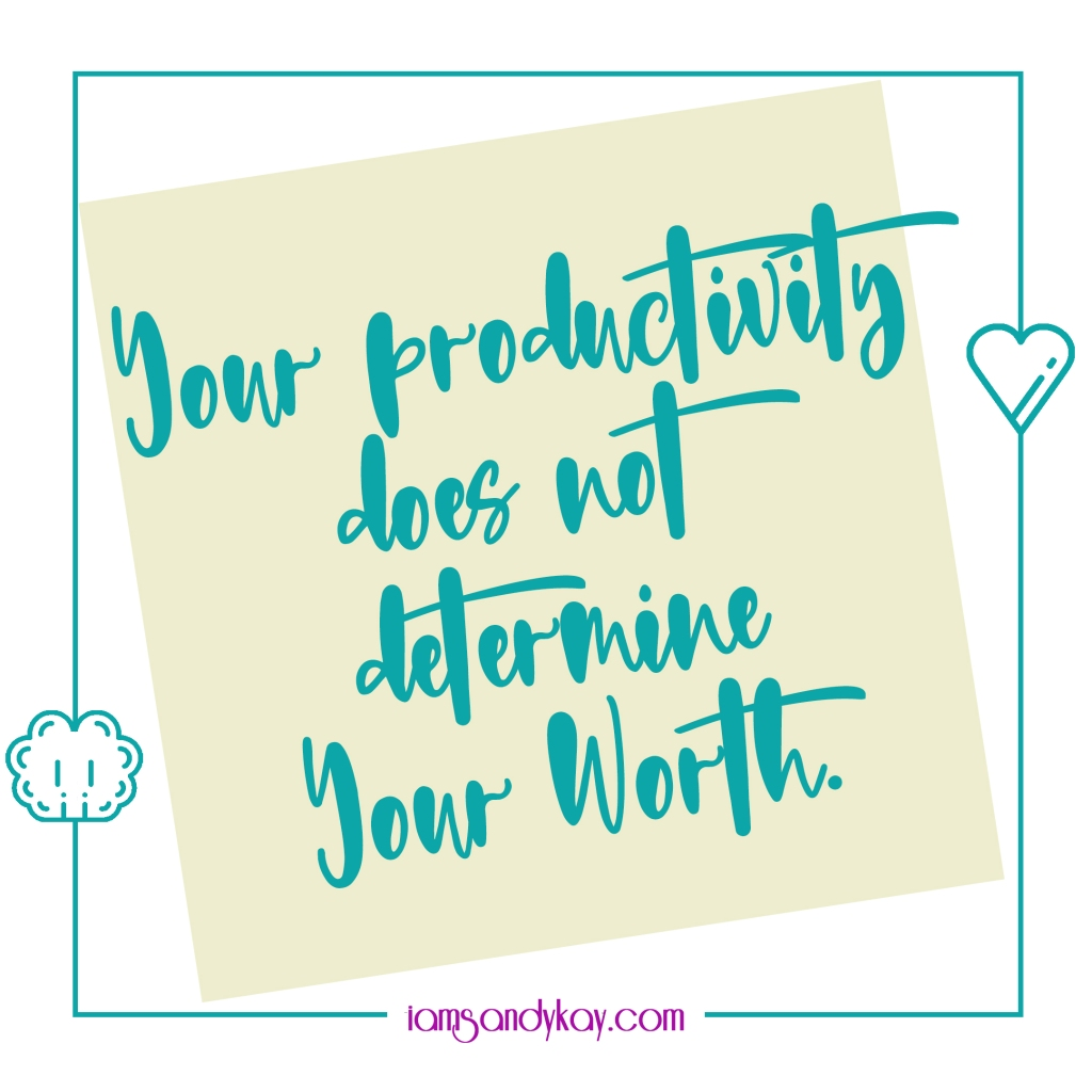 Your productivity does not determine your worth.